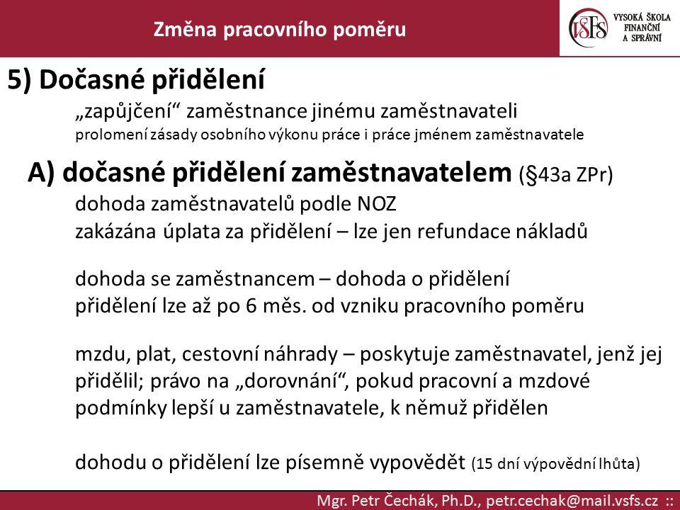 """Mgr. Petr Čechák, Ph.D., petr.cechak@mail.vsfs.cz :: Změna pracovního poměru 5) Dočasné přidělení """"zapůjčení"""" zaměstnance jinému zaměstnavateli prolom"""