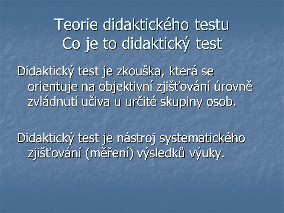 Teorie didaktického testu Co je to didaktický test Didaktický test je zkouška, která se orientuje na objektivní zjišťování úrovně zvládnutí učiva u ur