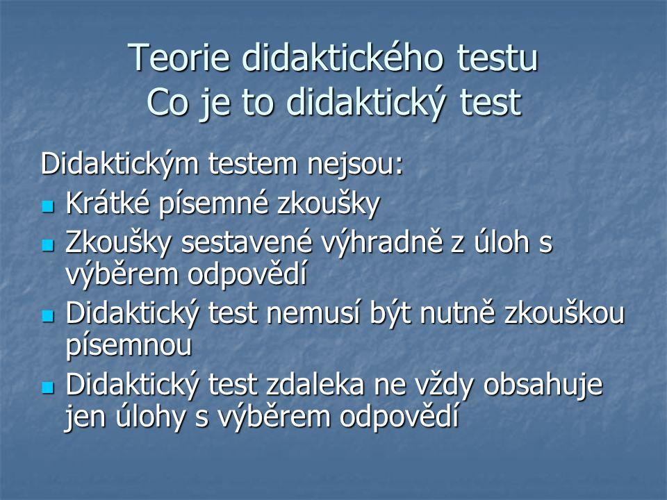Teorie didaktického testu Co je to didaktický test Didaktickým testem nejsou: Krátké písemné zkoušky Krátké písemné zkoušky Zkoušky sestavené výhradně