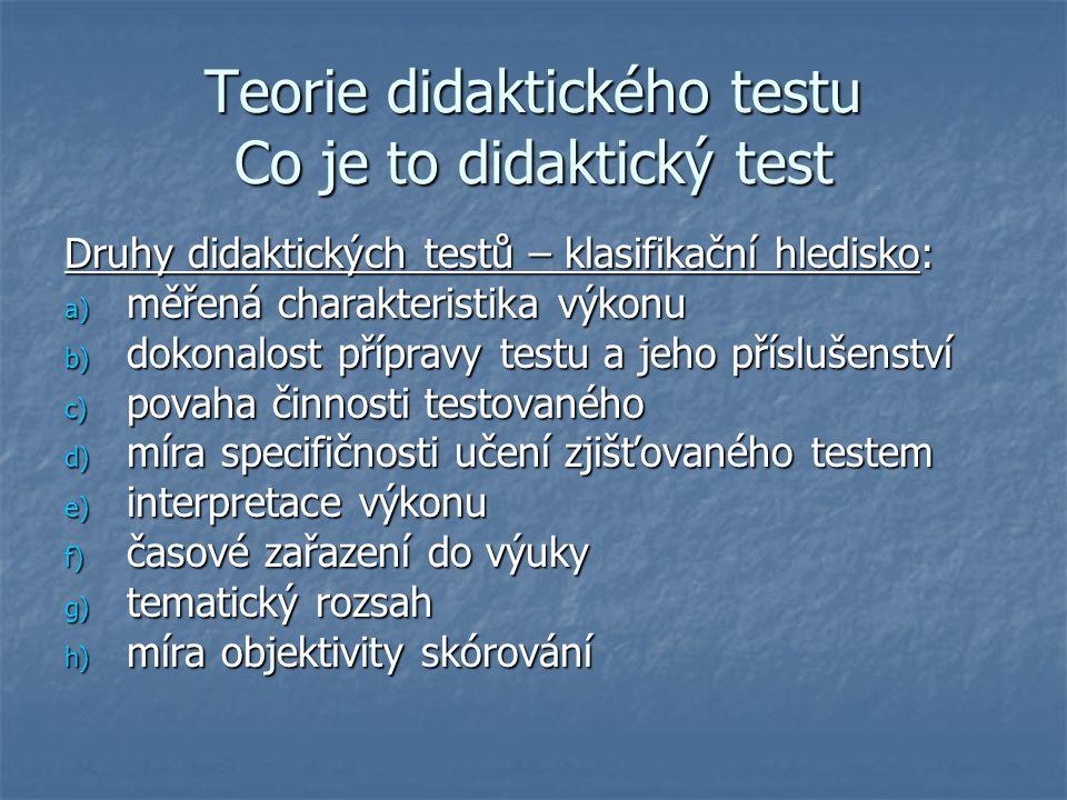Teorie didaktického testu Co je to didaktický test Druhy didaktických testů – klasifikační hledisko: a) měřená charakteristika výkonu b) dokonalost př