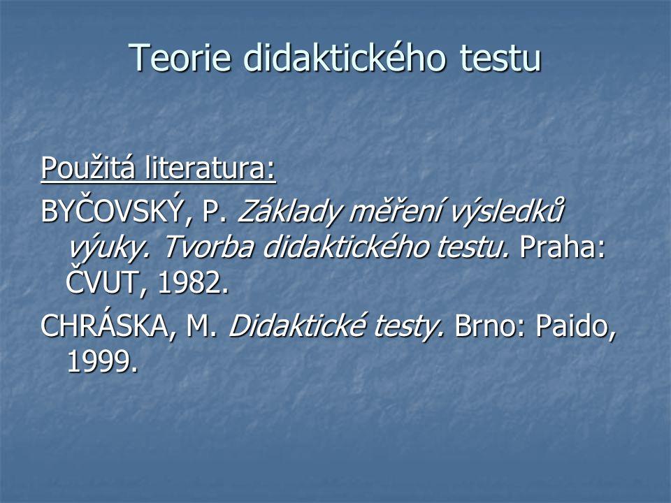 Teorie didaktického testu Použitá literatura: BYČOVSKÝ, P. Základy měření výsledků výuky. Tvorba didaktického testu. Praha: ČVUT, 1982. CHRÁSKA, M. Di