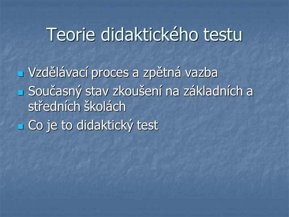 Teorie didaktického testu Vzdělávací proces a zpětná vazba Vzdělávací proces a zpětná vazba Současný stav zkoušení na základních a středních školách S