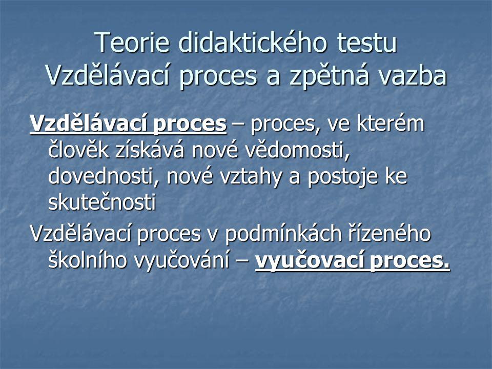 Teorie didaktického testu Vzdělávací proces a zpětná vazba Vzdělávací proces – proces, ve kterém člověk získává nové vědomosti, dovednosti, nové vztah