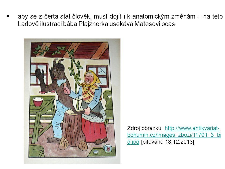  aby se z čerta stal člověk, musí dojít i k anatomickým změnám – na této Ladově ilustraci bába Plajznerka usekává Matesovi ocas Zdroj obrázku: http://www.antikvariat- bohumin.cz/images_zbozi/11791_3_bi g.jpg [citováno 13.12.2013]http://www.antikvariat- bohumin.cz/images_zbozi/11791_3_bi g.jpg