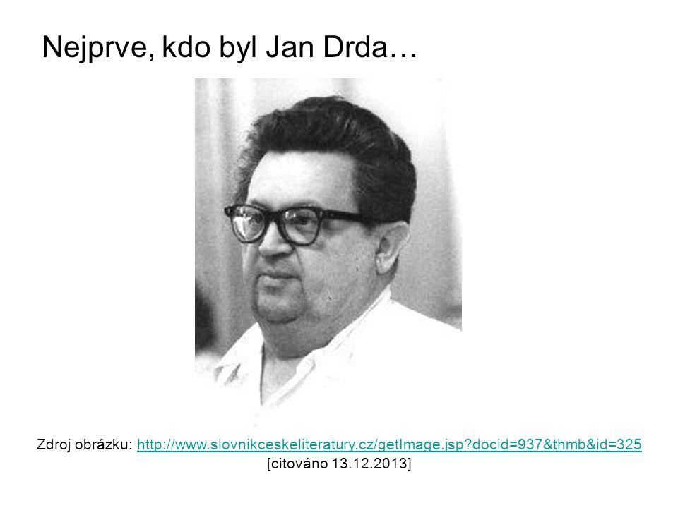 Nejprve, kdo byl Jan Drda… Zdroj obrázku: http://www.slovnikceskeliteratury.cz/getImage.jsp?docid=937&thmb&id=325 [citováno 13.12.2013]http://www.slovnikceskeliteratury.cz/getImage.jsp?docid=937&thmb&id=325