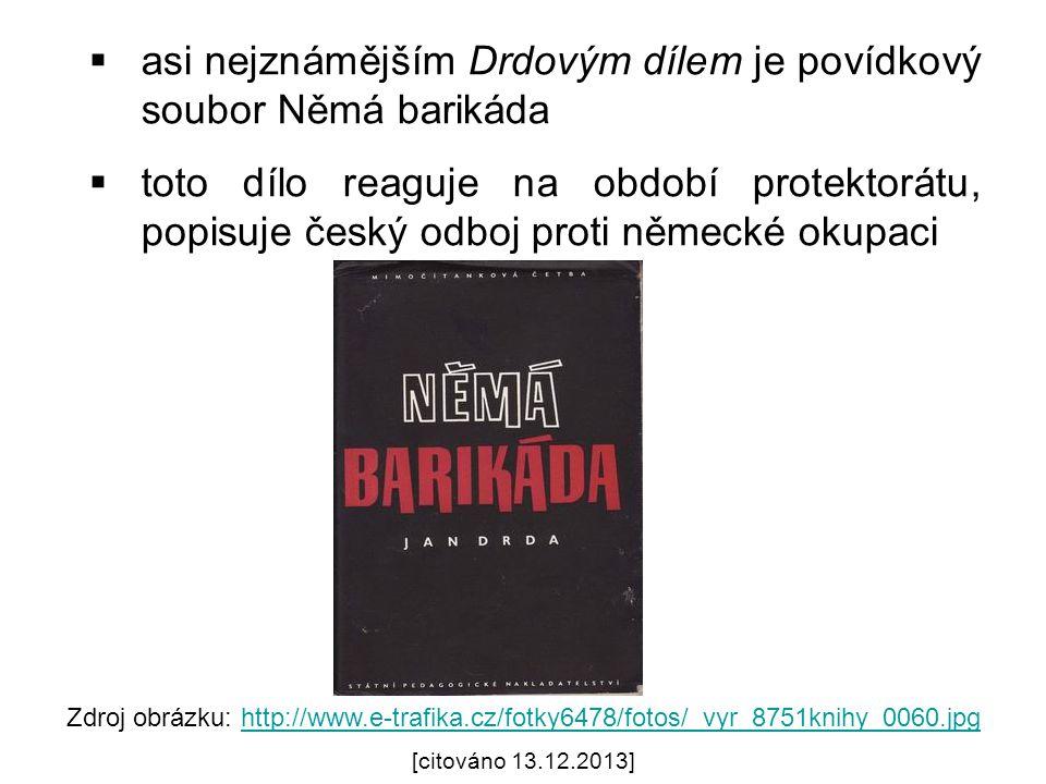  asi nejznámějším Drdovým dílem je povídkový soubor Němá barikáda  toto dílo reaguje na období protektorátu, popisuje český odboj proti německé okupaci Zdroj obrázku: http://www.e-trafika.cz/fotky6478/fotos/_vyr_8751knihy_0060.jpghttp://www.e-trafika.cz/fotky6478/fotos/_vyr_8751knihy_0060.jpg [citováno 13.12.2013]