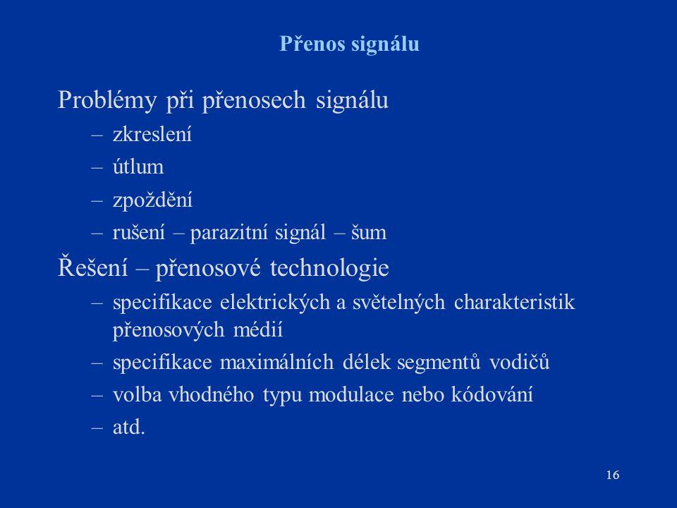 16 Přenos signálu Problémy při přenosech signálu –zkreslení –útlum –zpoždění –rušení – parazitní signál – šum Řešení – přenosové technologie –specifik
