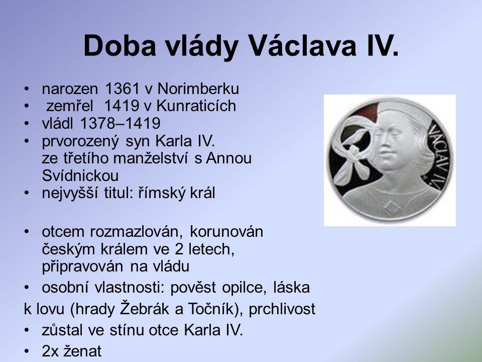 Doba vlády Václava IV. narozen 1361 v Norimberku zemřel 1419 v Kunraticích vládl 1378–1419 prvorozený syn Karla IV. ze třetího manželství s Annou Svíd