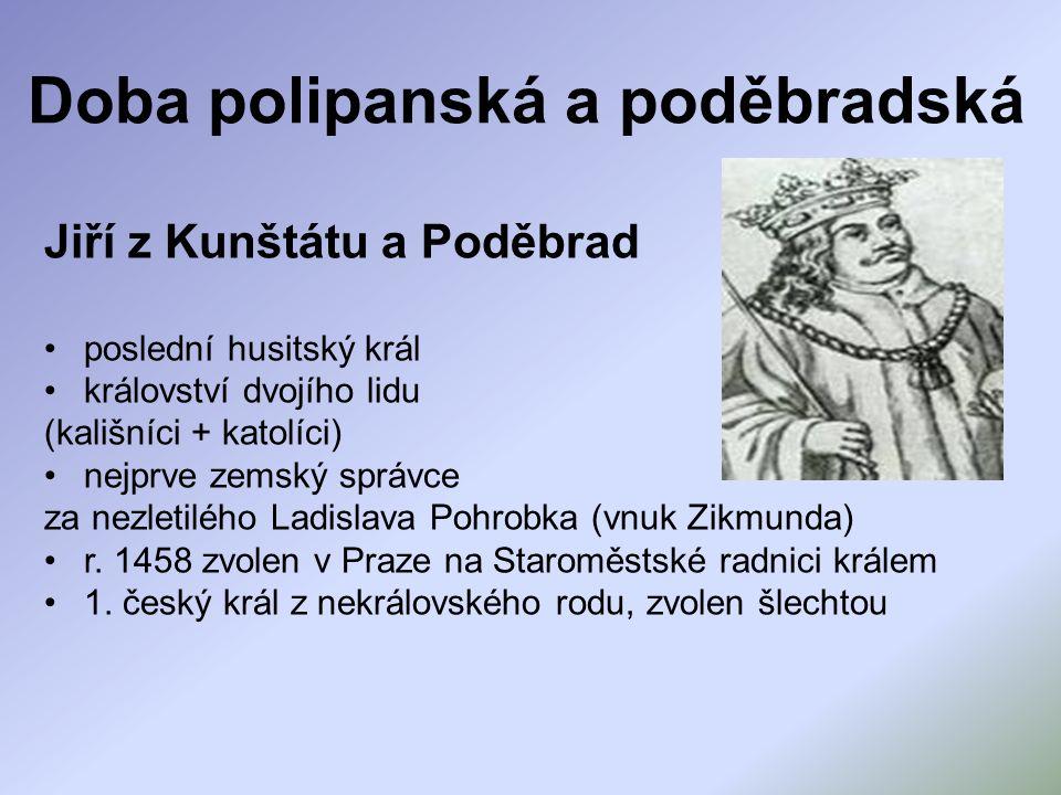 Doba polipanská a poděbradská Jiří z Kunštátu a Poděbrad poslední husitský král království dvojího lidu (kališníci + katolíci) nejprve zemský správce