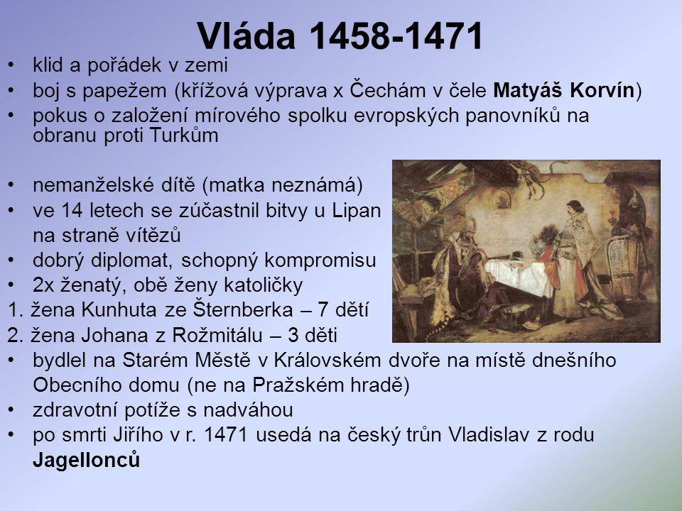 Vláda 1458-1471 klid a pořádek v zemi boj s papežem (křížová výprava x Čechám v čele Matyáš Korvín) pokus o založení mírového spolku evropských panovn