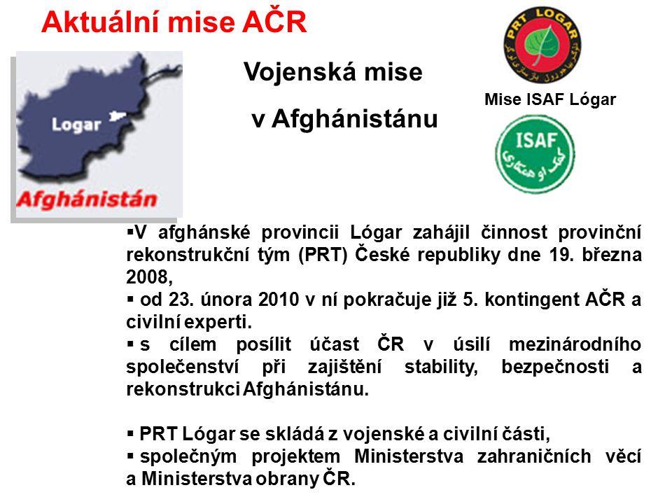 Aktuální mise AČR Vojenská mise v Afghánistánu  V afghánské provincii Lógar zahájil činnost provinční rekonstrukční tým (PRT) České republiky dne 19.