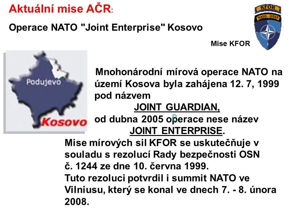 Aktuální mise AČR : Operace NATO Joint Enterprise Kosovo Mnohonárodní mírová operace NATO na území Kosova byla zahájena 12.