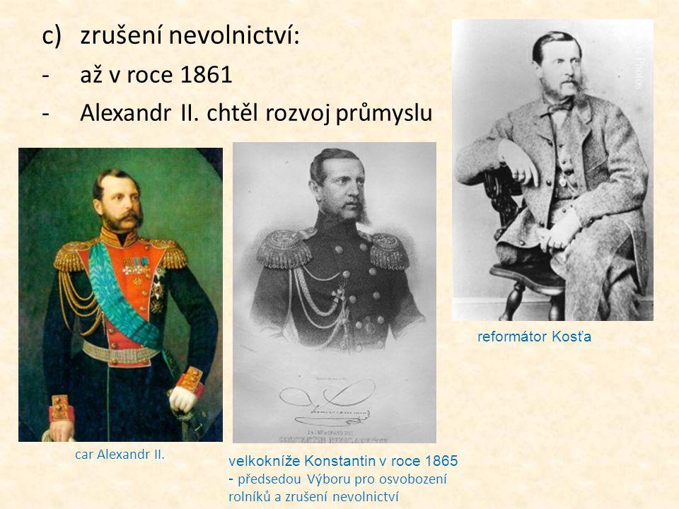 c)zrušení nevolnictví: -až v roce 1861 -Alexandr II. chtěl rozvoj průmyslu reformátor Kosťa velkokníže Konstantin v roce 1865 - předsedou Výboru pro o
