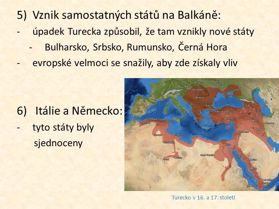 5)Vznik samostatných států na Balkáně: -úpadek Turecka způsobil, že tam vznikly nové státy -Bulharsko, Srbsko, Rumunsko, Černá Hora -evropské velmoci