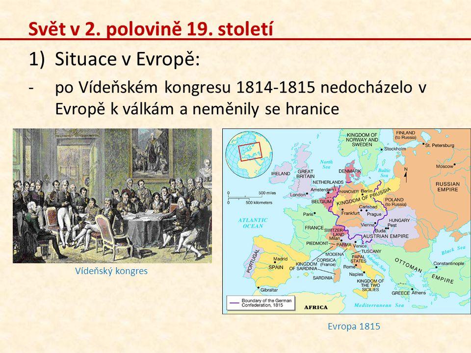 Svět v 2. polovině 19. století 1)Situace v Evropě: -po Vídeňském kongresu 1814-1815 nedocházelo v Evropě k válkám a neměnily se hranice Evropa 1815 Ví