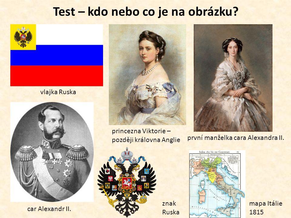 Test – kdo nebo co je na obrázku? vlajka Ruska car Alexandr II. princezna Viktorie – později královna Anglie první manželka cara Alexandra II. mapa It