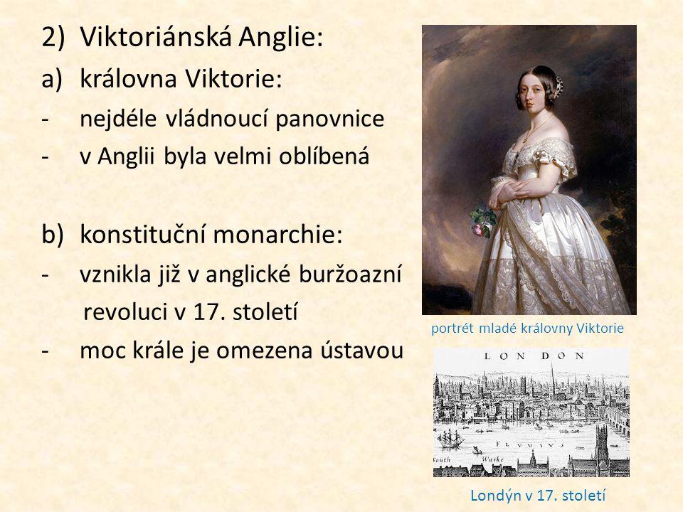 2)Viktoriánská Anglie: a)královna Viktorie: -nejdéle vládnoucí panovnice -v Anglii byla velmi oblíbená b)konstituční monarchie: -vznikla již v anglick