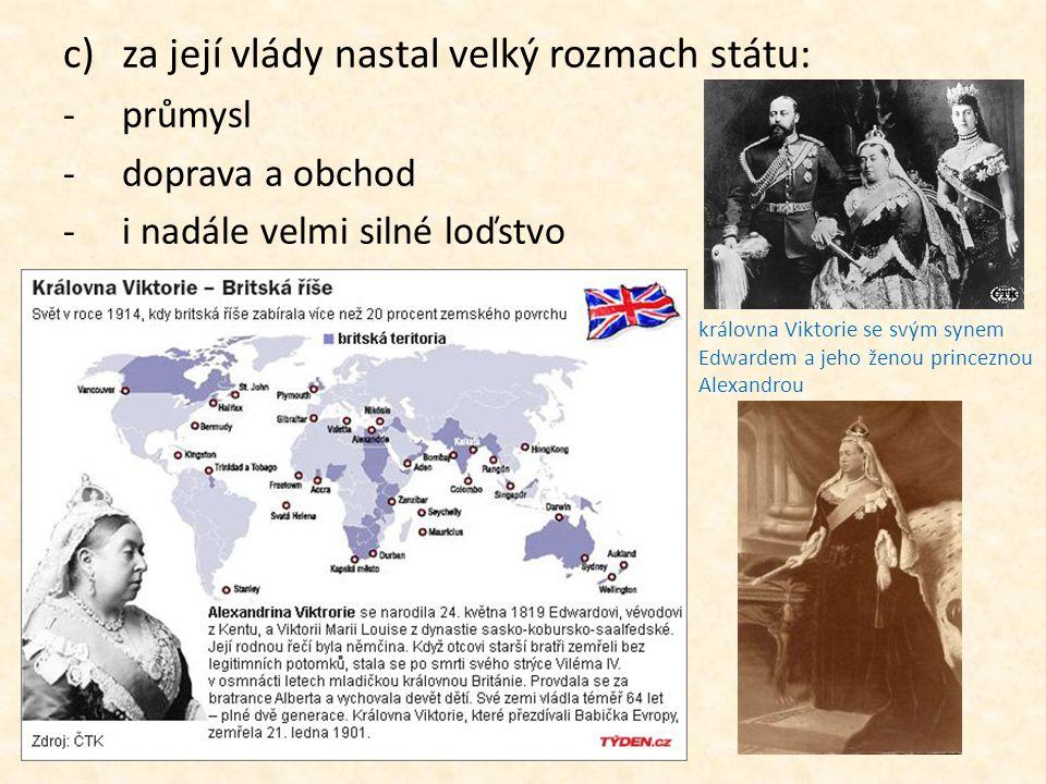 c)za její vlády nastal velký rozmach státu: -průmysl -doprava a obchod -i nadále velmi silné loďstvo královna Viktorie se svým synem Edwardem a jeho ž