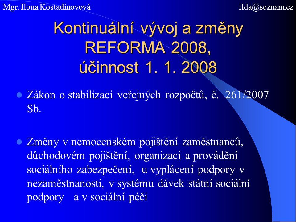 Kontinuální vývoj a změny REFORMA 2008, účinnost 1. 1. 2008 Zákon o stabilizaci veřejných rozpočtů, č. 261/2007 Sb. Změny v nemocenském pojištění zamě