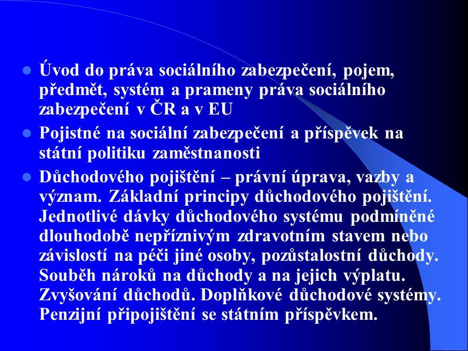 Úvod do práva sociálního zabezpečení, pojem, předmět, systém a prameny práva sociálního zabezpečení v ČR a v EU Pojistné na sociální zabezpečení a příspěvek na státní politiku zaměstnanosti Důchodového pojištění – právní úprava, vazby a význam.