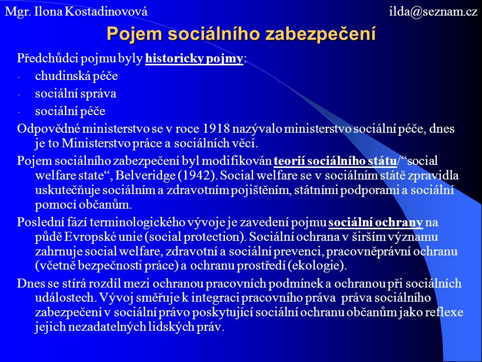 Pojem sociálního zabezpečení Předchůdci pojmu byly historicky pojmy: - chudinská péče - sociální správa - sociální péče Odpovědné ministerstvo se v roce 1918 nazývalo ministerstvo sociální péče, dnes je to Ministerstvo práce a sociálních věcí.