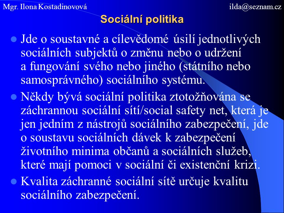 Sociální politika Jde o soustavné a cílevědomé úsilí jednotlivých sociálních subjektů o změnu nebo o udržení a fungování svého nebo jiného (státního n