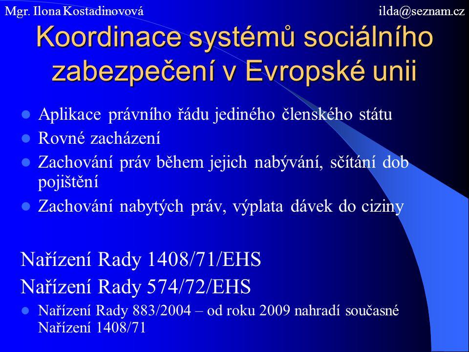 Koordinace systémů sociálního zabezpečení v Evropské unii Aplikace právního řádu jediného členského státu Rovné zacházení Zachování práv během jejich nabývání, sčítání dob pojištění Zachování nabytých práv, výplata dávek do ciziny Nařízení Rady 1408/71/EHS Nařízení Rady 574/72/EHS Nařízení Rady 883/2004 – od roku 2009 nahradí současné Nařízení 1408/71 Mgr.