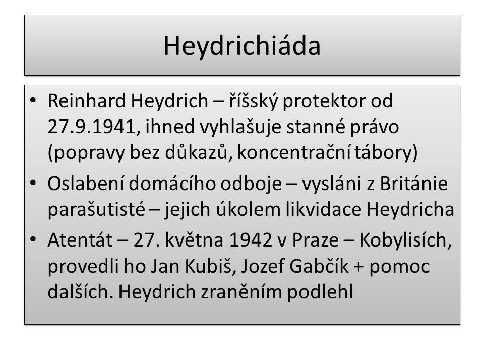 Heydrichiáda Reinhard Heydrich – říšský protektor od 27.9.1941, ihned vyhlašuje stanné právo (popravy bez důkazů, koncentrační tábory) Oslabení domácí