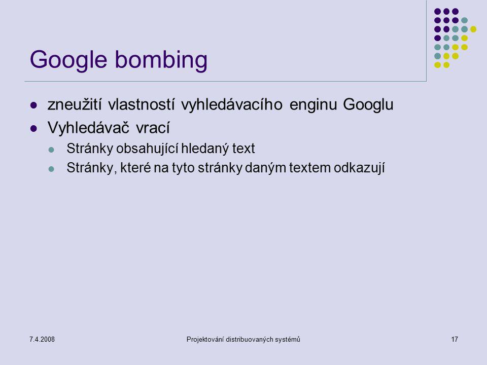 7.4.2008Projektování distribuovaných systémů17 Google bombing zneužití vlastností vyhledávacího enginu Googlu Vyhledávač vrací Stránky obsahující hled