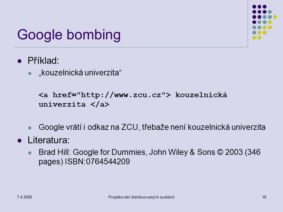 """7.4.2008Projektování distribuovaných systémů18 Google bombing Příklad: """"kouzelnická univerzita"""" kouzelnická univerzita Google vrátí i odkaz na ZCU, tř"""