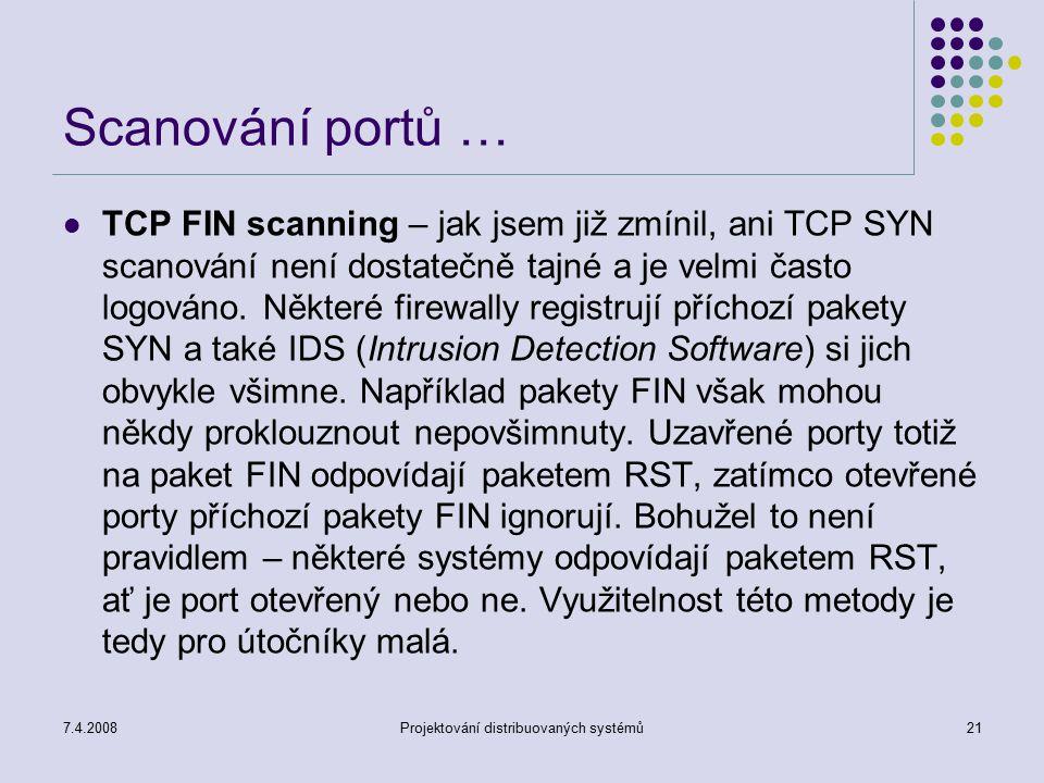 7.4.2008Projektování distribuovaných systémů21 Scanování portů … TCP FIN scanning – jak jsem již zmínil, ani TCP SYN scanování není dostatečně tajné a