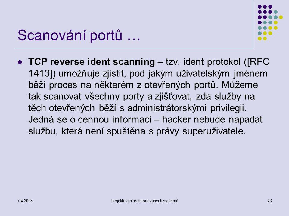 7.4.2008Projektování distribuovaných systémů23 Scanování portů … TCP reverse ident scanning – tzv. ident protokol ([RFC 1413]) umožňuje zjistit, pod j