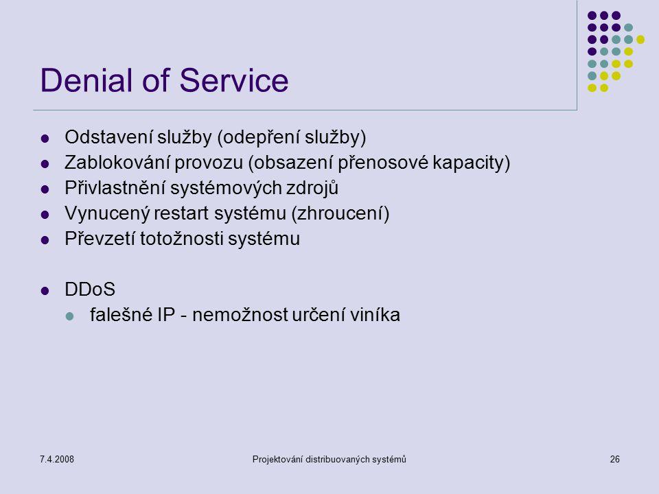 7.4.2008Projektování distribuovaných systémů26 Denial of Service Odstavení služby (odepření služby) Zablokování provozu (obsazení přenosové kapacity)