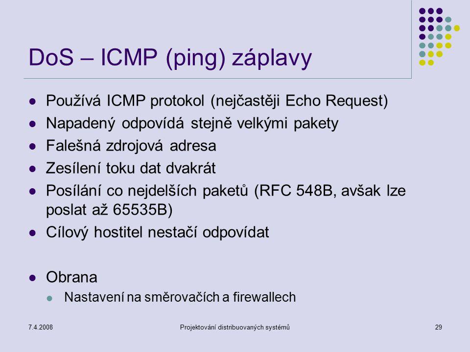 7.4.2008Projektování distribuovaných systémů29 DoS – ICMP (ping) záplavy Používá ICMP protokol (nejčastěji Echo Request) Napadený odpovídá stejně velk