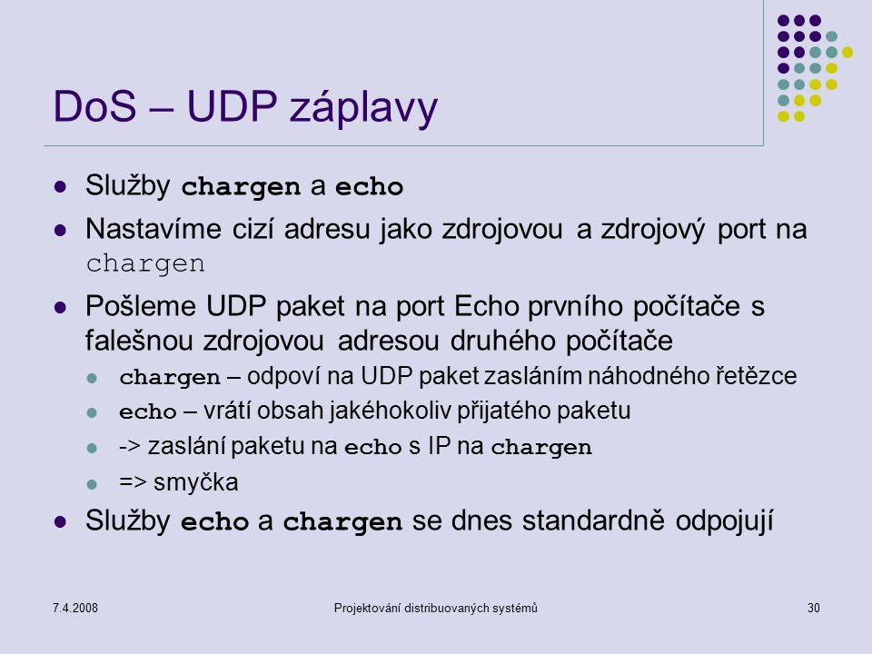 7.4.2008Projektování distribuovaných systémů30 DoS – UDP záplavy Služby chargen a echo Nastavíme cizí adresu jako zdrojovou a zdrojový port na chargen