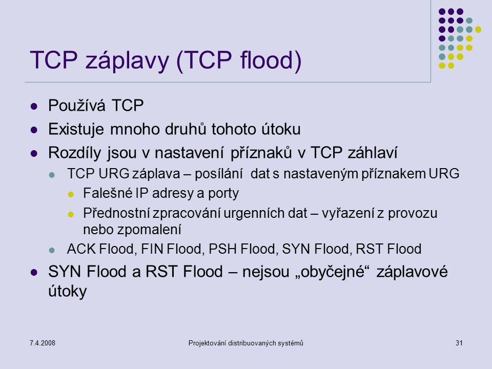 7.4.2008Projektování distribuovaných systémů31 TCP záplavy (TCP flood) Používá TCP Existuje mnoho druhů tohoto útoku Rozdíly jsou v nastavení příznaků
