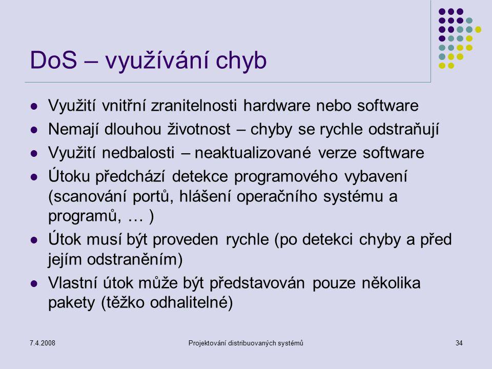7.4.2008Projektování distribuovaných systémů34 DoS – využívání chyb Využití vnitřní zranitelnosti hardware nebo software Nemají dlouhou životnost – ch