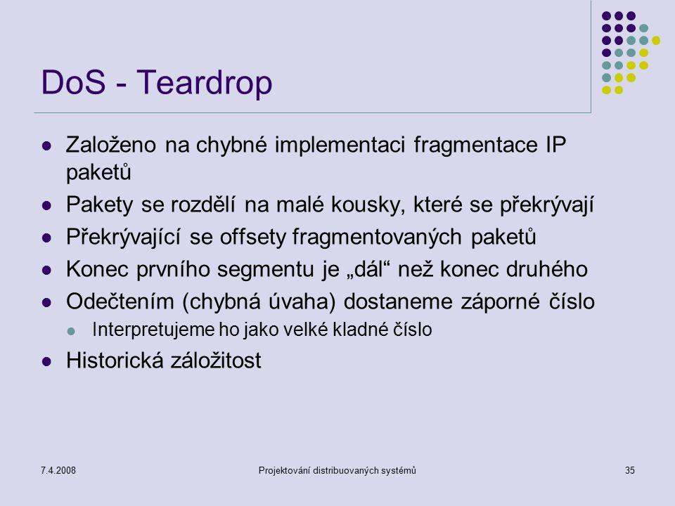 7.4.2008Projektování distribuovaných systémů35 DoS - Teardrop Založeno na chybné implementaci fragmentace IP paketů Pakety se rozdělí na malé kousky,