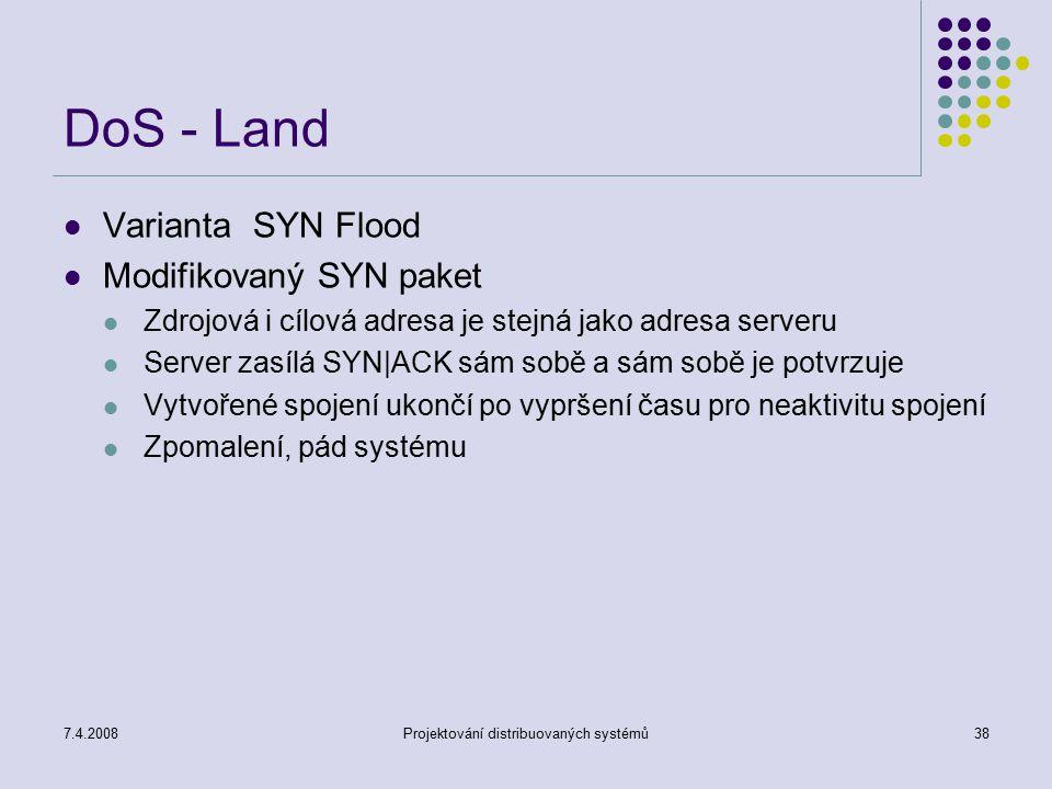 7.4.2008Projektování distribuovaných systémů38 DoS - Land Varianta SYN Flood Modifikovaný SYN paket Zdrojová i cílová adresa je stejná jako adresa ser