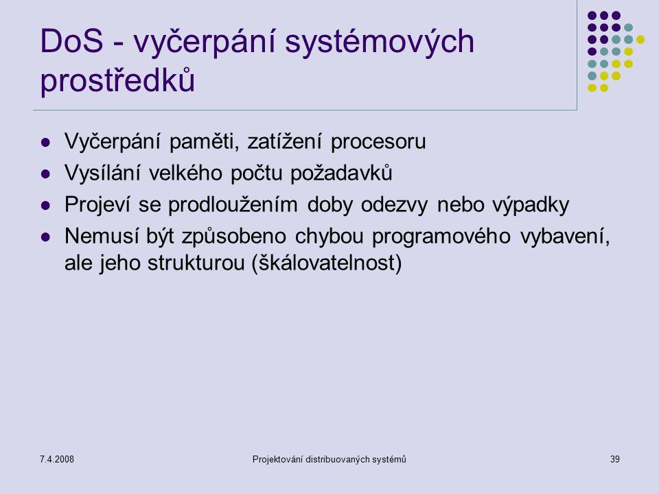 7.4.2008Projektování distribuovaných systémů39 DoS - vyčerpání systémových prostředků Vyčerpání paměti, zatížení procesoru Vysílání velkého počtu poža