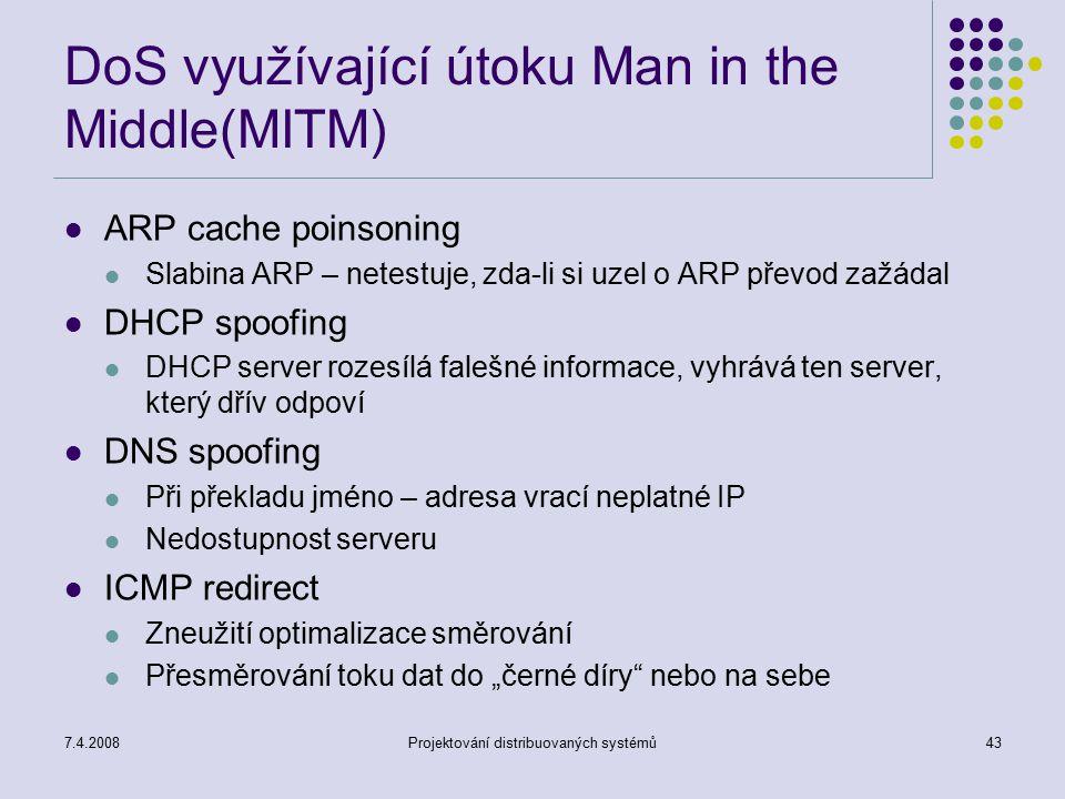 7.4.2008Projektování distribuovaných systémů43 DoS využívající útoku Man in the Middle(MITM) ARP cache poinsoning Slabina ARP – netestuje, zda-li si u