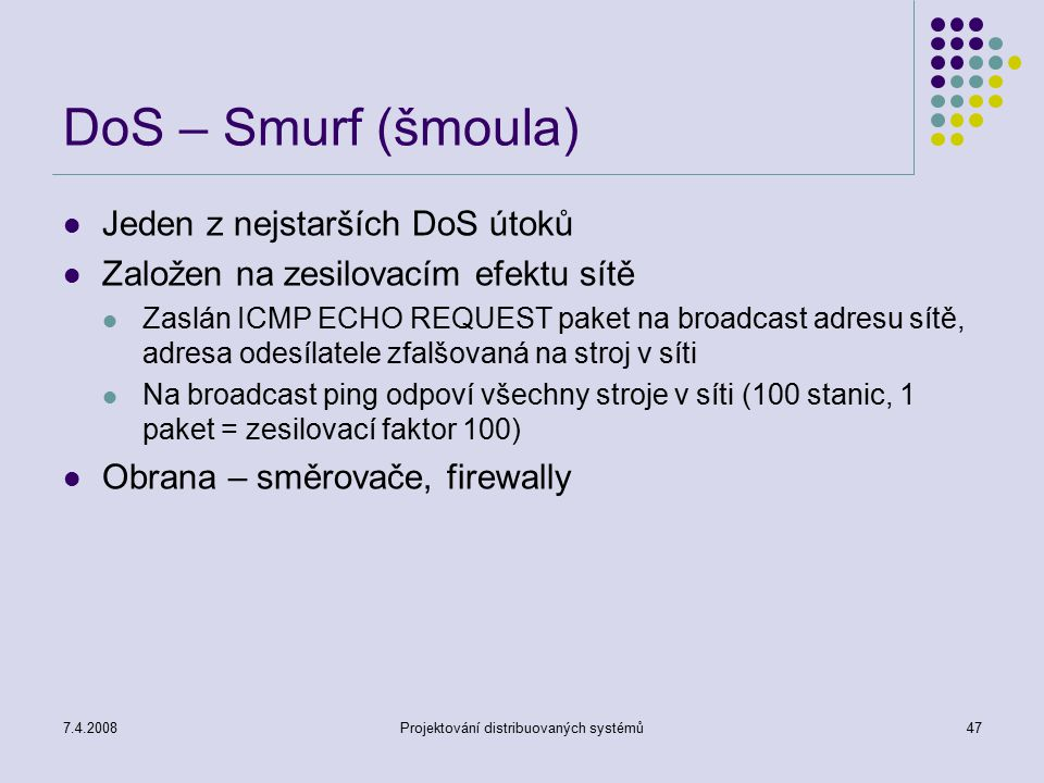 7.4.2008Projektování distribuovaných systémů47 DoS – Smurf (šmoula) Jeden z nejstarších DoS útoků Založen na zesilovacím efektu sítě Zaslán ICMP ECHO