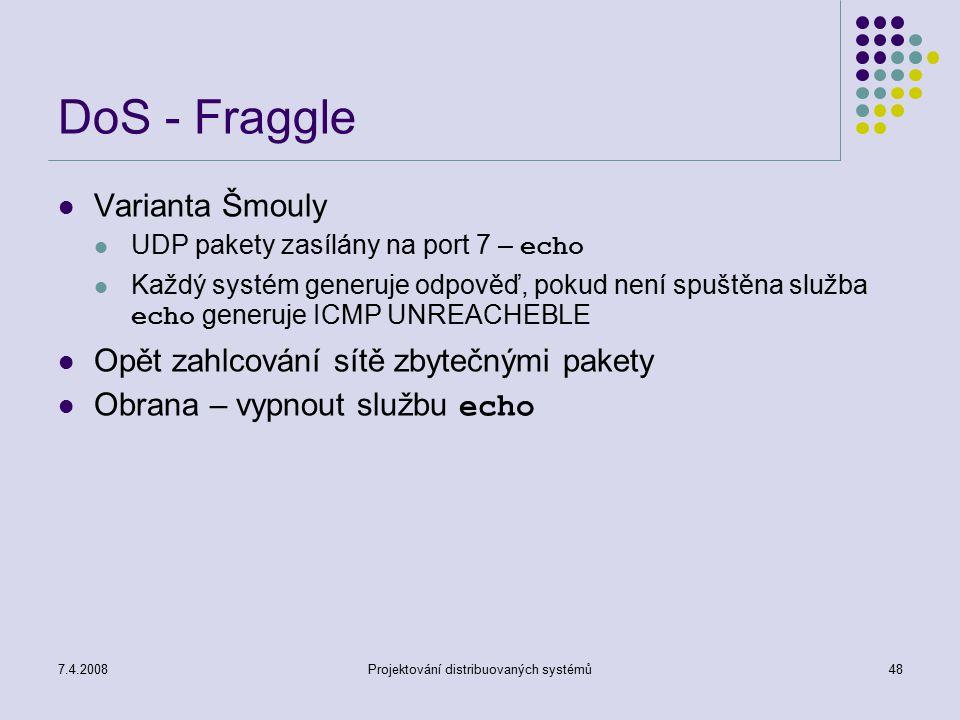 7.4.2008Projektování distribuovaných systémů48 DoS - Fraggle Varianta Šmouly UDP pakety zasílány na port 7 – echo Každý systém generuje odpověď, pokud