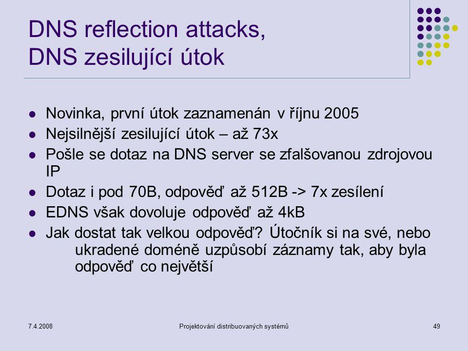 7.4.2008Projektování distribuovaných systémů49 DNS reflection attacks, DNS zesilující útok Novinka, první útok zaznamenán v říjnu 2005 Nejsilnější zes