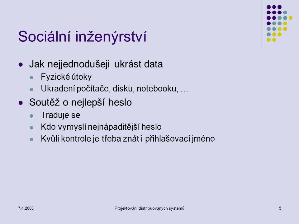 7.4.2008Projektování distribuovaných systémů5 Sociální inženýrství Jak nejjednodušeji ukrást data Fyzické útoky Ukradení počítače, disku, notebooku, …