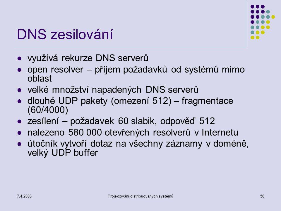 7.4.2008Projektování distribuovaných systémů50 DNS zesilování využívá rekurze DNS serverů open resolver – příjem požadavků od systémů mimo oblast velk