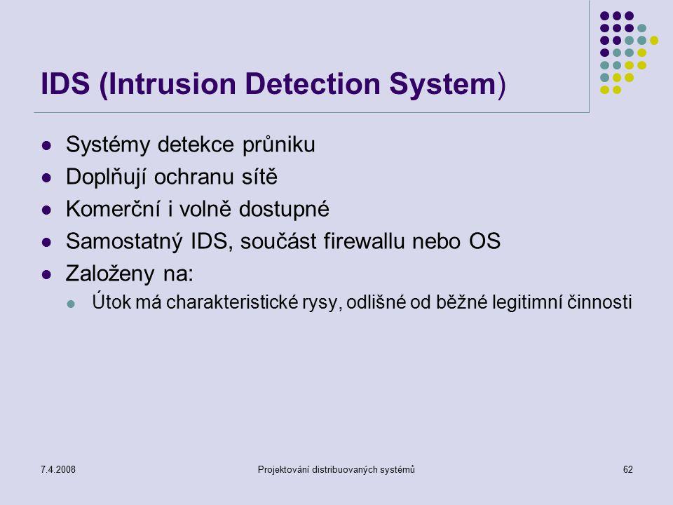 7.4.2008Projektování distribuovaných systémů62 IDS (Intrusion Detection System) Systémy detekce průniku Doplňují ochranu sítě Komerční i volně dostupn