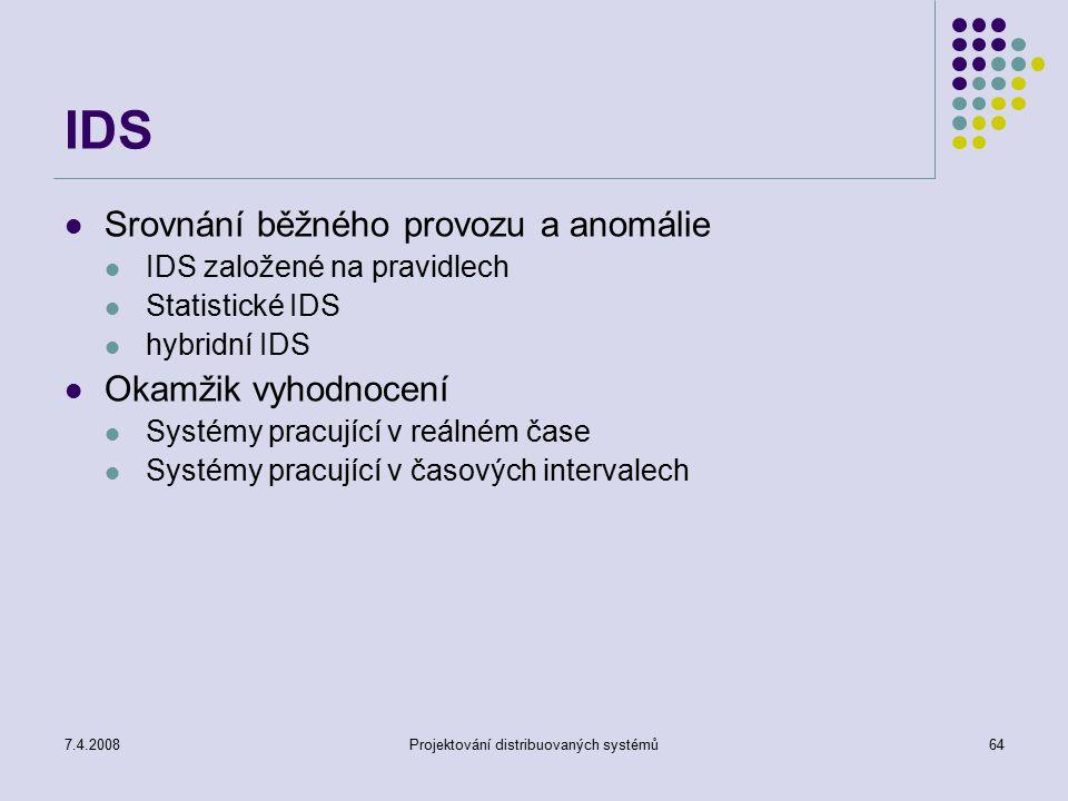 7.4.2008Projektování distribuovaných systémů64 IDS Srovnání běžného provozu a anomálie IDS založené na pravidlech Statistické IDS hybridní IDS Okamžik
