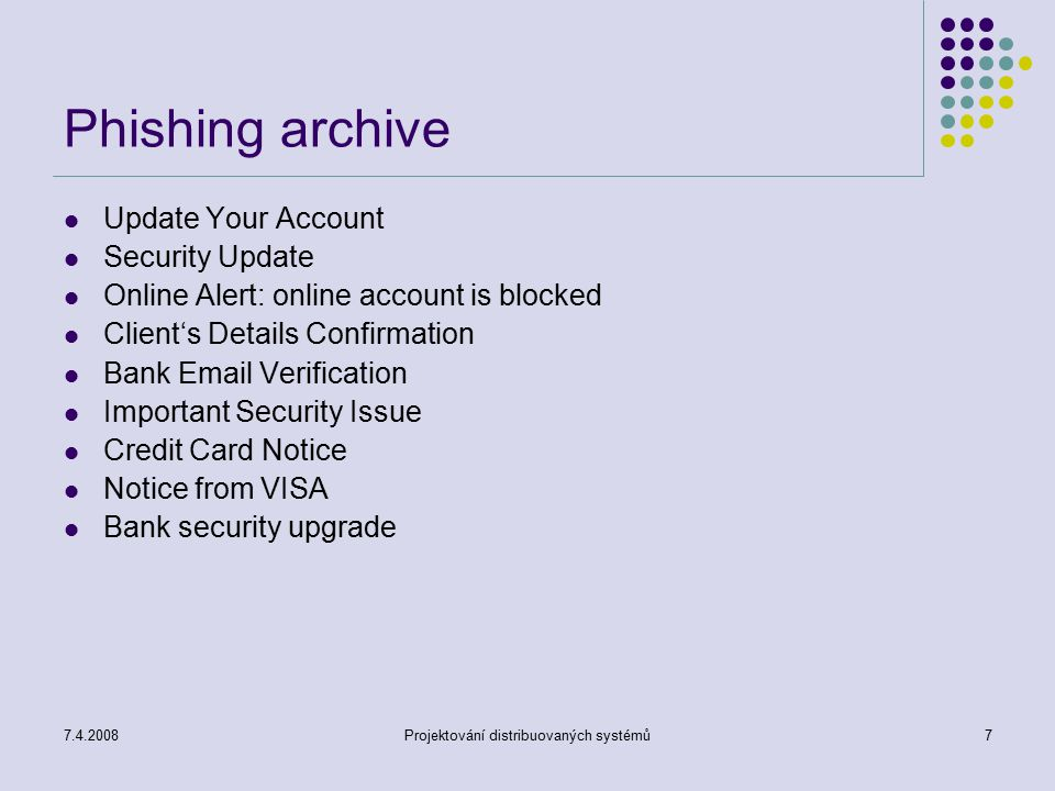 7.4.2008Projektování distribuovaných systémů7 Phishing archive Update Your Account Security Update Online Alert: online account is blocked Client's Details Confirmation Bank Email Verification Important Security Issue Credit Card Notice Notice from VISA Bank security upgrade