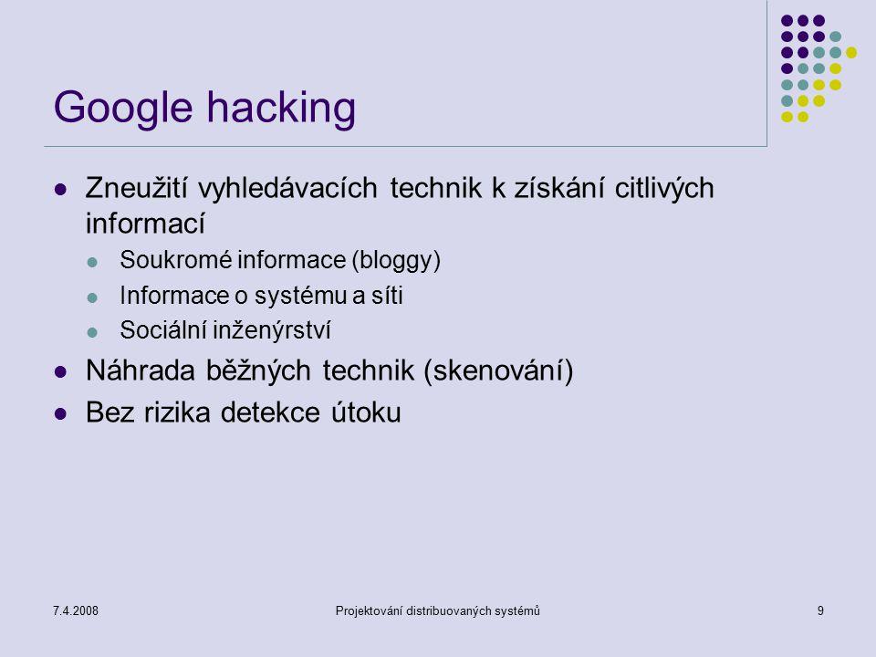 7.4.2008Projektování distribuovaných systémů9 Google hacking Zneužití vyhledávacích technik k získání citlivých informací Soukromé informace (bloggy)